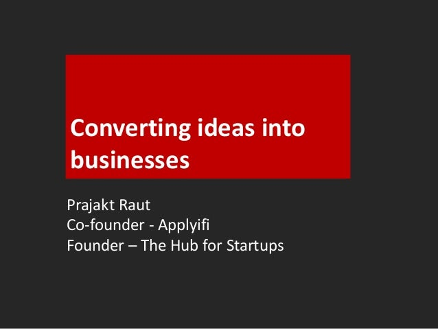 Converting ideas into  businesses  Prajakt Raut  Co-founder - Applyifi  Founder – The Hub for Startups