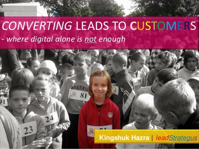 CONVERTING LEADS TO CUSTOMERS - where digital alone is not enough Kingshuk Hazra | leadStrategus.