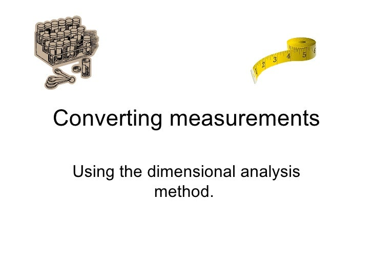 Converting measurements Using the dimensional analysis method.