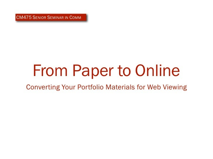 CM475 SENIOR SEMINAR IN COMM           From Paper to Online     Converting Your Portfolio Materials for Web Viewing