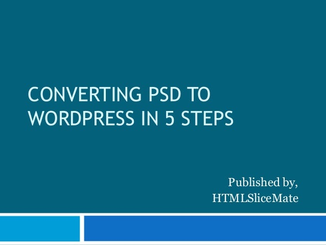 CONVERTING PSD TO WORDPRESS IN 5 STEPS Published by, HTMLSliceMate