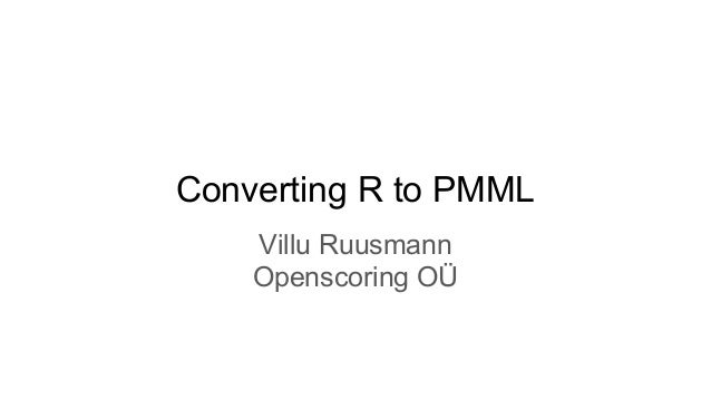 Converting R to PMML Villu Ruusmann Openscoring OÜ