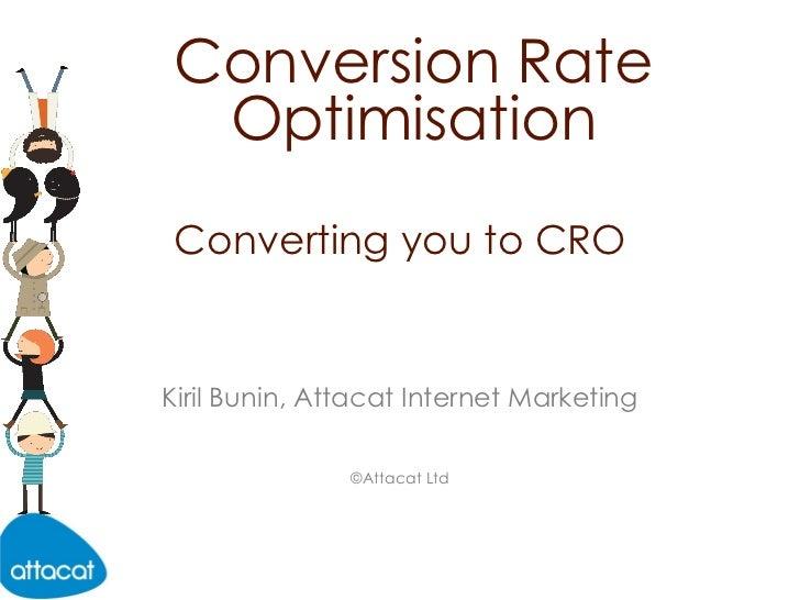 Converting you to CRO Conversion Rate Optimisation Kiril Bunin, Attacat Internet Marketing ©Attacat Ltd