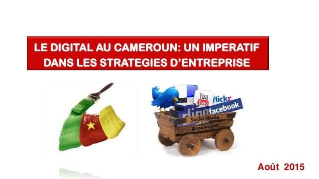 Août 2015 LE DIGITAL AU CAMEROUN: UN IMPERATIF DANS LES STRATEGIES D'ENTREPRISE