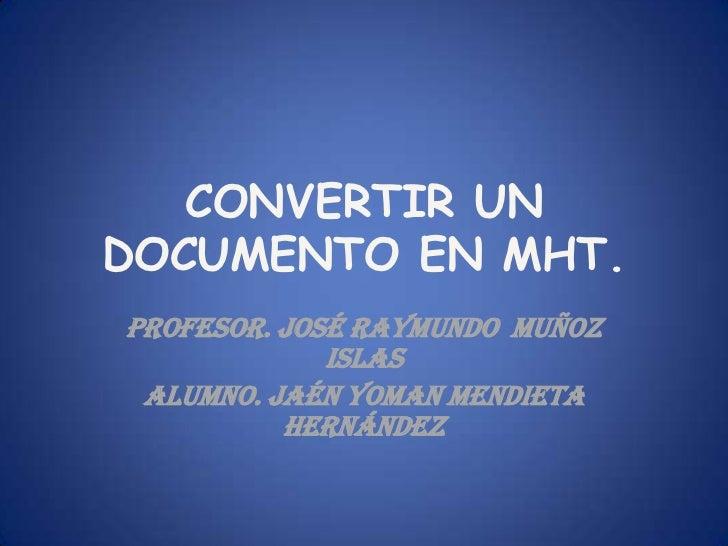 CONVERTIR UNDOCUMENTO EN MHT.PROFESOR. JOSÉ RAYMUNDO MUÑOZ             ISLAS ALUMNO. JAÉN YOMAN MENDIETA          HERNÁNDEZ