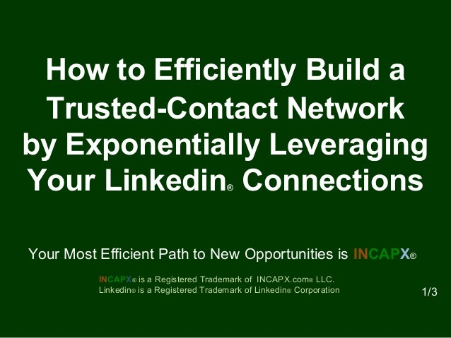 How to Efficiently Build a Trusted-Contact Network by Exponentially Leveraging Your Linkedin® Connections INCAPX® is a Reg...