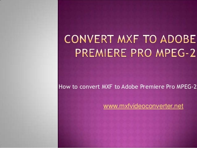 How to convert MXF to Adobe Premiere Pro MPEG-2 www.mxfvideoconverter.net