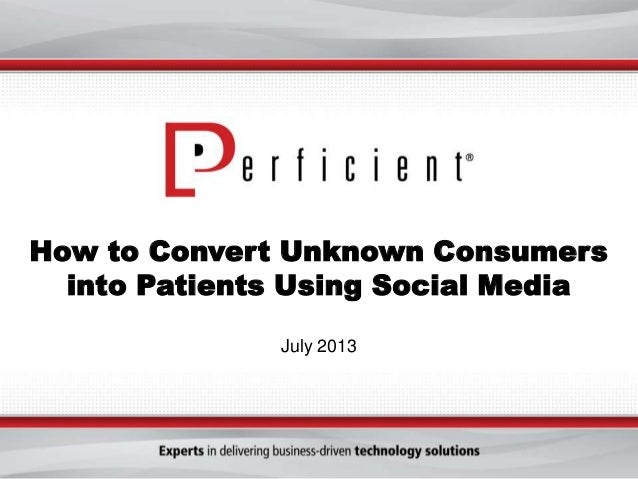 How to Convert Unknown Consumers into Patients Using Social Media July 2013