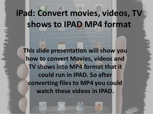 iPad: Convert movies, videos, TV shows to IPAD MP4 format This slide presentation will show you how to convert Movies, vid...