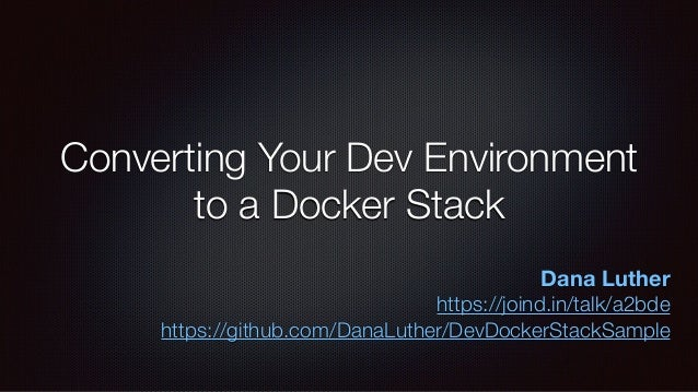 Converting Your Dev Environment to a Docker Stack Dana Luther https://joind.in/talk/a2bde https://github.com/DanaLuther/De...