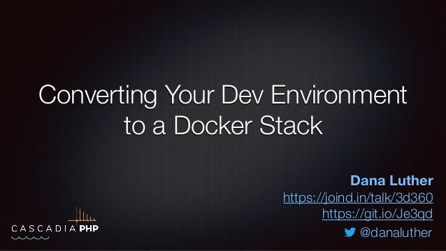 Converting Your Dev Environment to a Docker Stack Dana Luther https://joind.in/talk/3d360 https://git.io/Je3qd @danaluther
