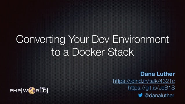 Converting Your Dev Environment to a Docker Stack Dana Luther https://joind.in/talk/4321c https://git.io/JeB1S @danaluther