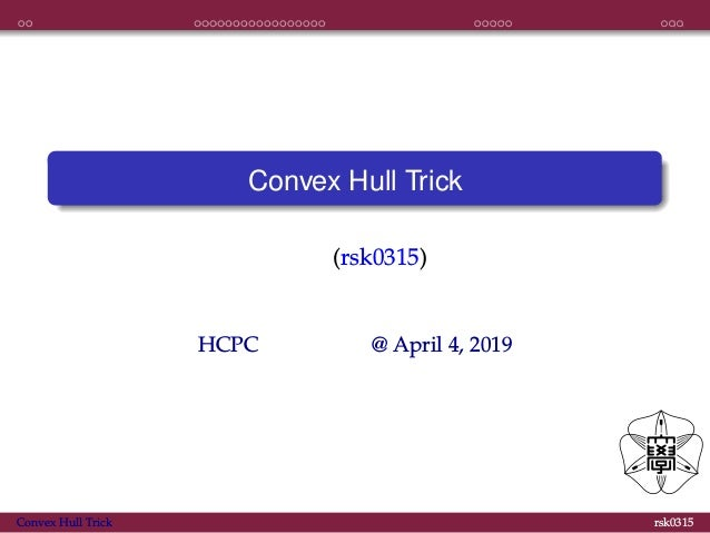 導入 実装 応用 おわり Convex Hull Trick えび (rsk0315) HCPC 春の勉強会 @ April 4, 2019 Convex Hull Trick rsk0315