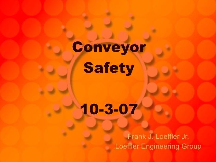 Conveyor Safety 10-3-07 Frank J. Loeffler Jr. Loeffler Engineering Group