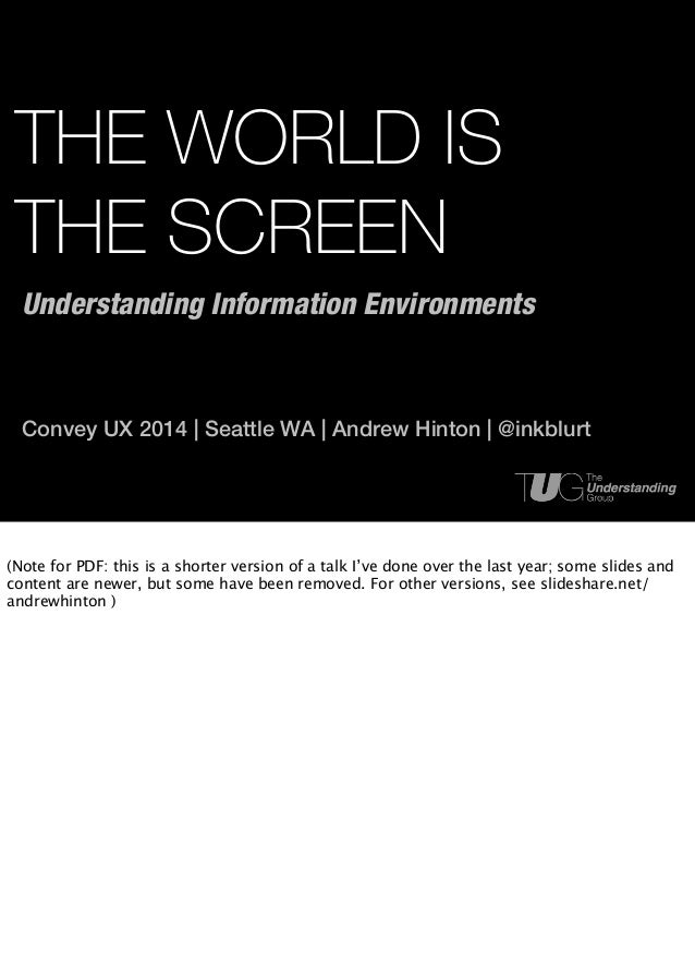 THE WORLD IS THE SCREEN Convey UX 2014 | Seattle WA | Andrew Hinton | @inkblurt Understanding Information Environments (No...