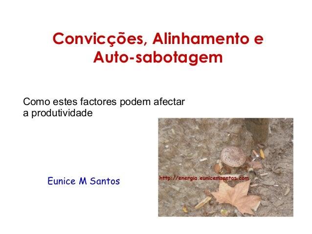 Convicções, Alinhamento e Auto-sabotagem Como estes factores podem afectar a produtividade Eunice M Santos