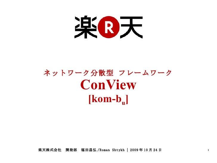 ネットワーク分散型 フレームワーク ConView [kom-b u ] 楽天株式会社 開発部 福田昌弘 /Roman Shtykh | 2009 年 10 月 24 日