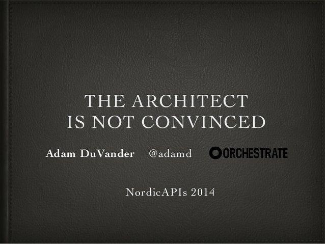 THE ARCHITECT!  IS NOT CONVINCED  Adam DuVander @adamd :!  !  !  NordicAPIs 2014