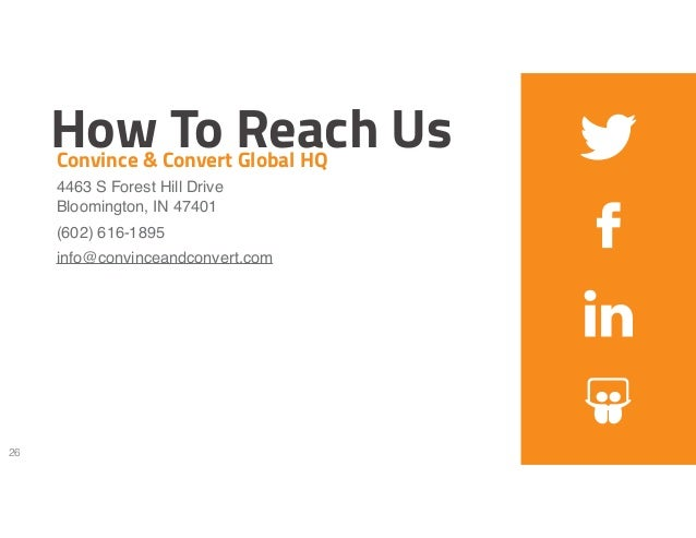 How To Reach Us 26 Convince & Convert Global HQ 4463 S Forest Hill Drive Bloomington, IN 47401 (602) 616-1895 info@convi...