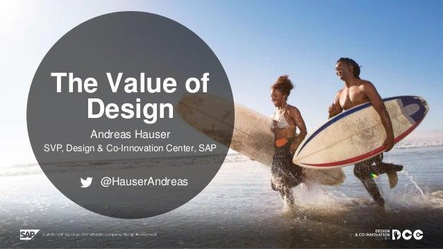 Public The Value of Design Andreas Hauser SVP, Design & Co-Innovation Center, SAP @HauserAndreas