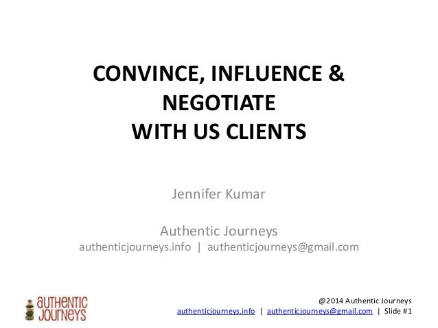 @2014 Authentic Journeys authenticjourneys.info | authenticjourneys@gmail.com | Slide #1 CONVINCE, INFLUENCE & NEGOTIATE W...