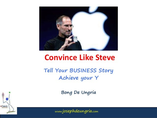 www.josephdeungria.com Convince Like Steve Tell Your BUSINESS Story Achieve your Y Bong De Ungria