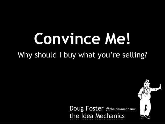 Doug Foster the Idea Mechanics Why should I buy what you're selling? Convince Me! @theideamechanic