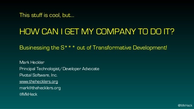 This stuff is cool, but… HOW CAN I GET MY COMPANY TO DO IT? Businessing the S*** out of Transformative Development! Mark H...
