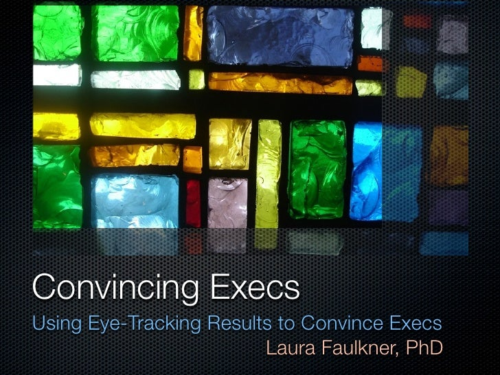 Convincing ExecsUsing Eye-Tracking Results to Convince Execs                         Laura Faulkner, PhD
