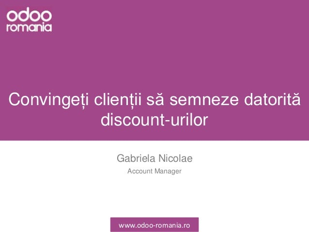 Convingeți clienții să semneze datorită discount-urilor Gabriela Nicolae Account Manager www.odoo-romania.ro