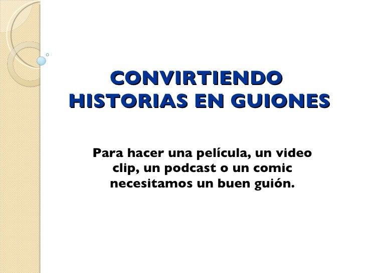 CONVIRTIENDO  HISTORIAS EN GUIONES Para hacer una película, un video clip, un podcast o un comic necesitamos un buen guión.