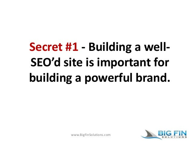 www.BigFinSolutions.com Secret #1 - Building a well- SEO'd site is important for building a powerful brand.