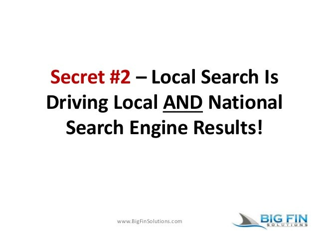 www.BigFinSolutions.com Secret #2 – Local Search Is Driving Local AND National Search Engine Results!