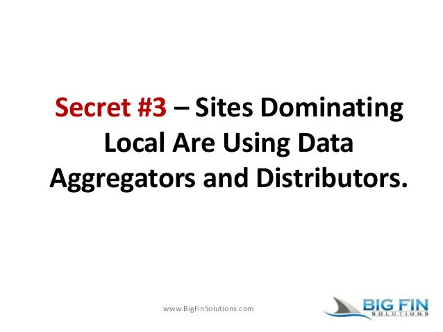 www.BigFinSolutions.com Secret #3 – Sites Dominating Local Are Using Data Aggregators and Distributors.