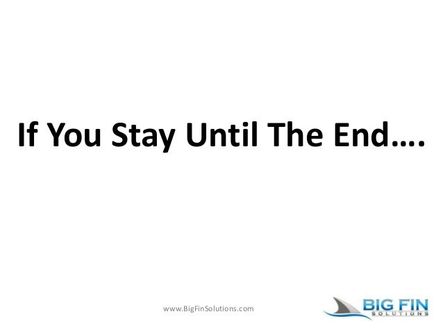 www.BigFinSolutions.com If You Stay Until The End….