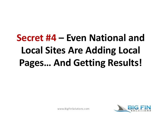 www.BigFinSolutions.com Secret #4 – Even National and Local Sites Are Adding Local Pages… And Getting Results!