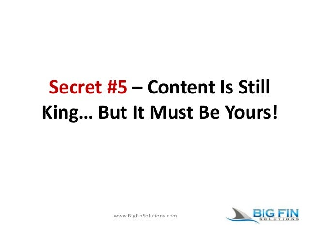 www.BigFinSolutions.com Secret #5 – Content Is Still King… But It Must Be Yours!