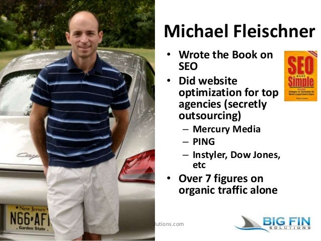 www.BigFinSolutions.com Michael Fleischner • Wrote the Book on SEO • Did website optimization for top agencies (secretly o...