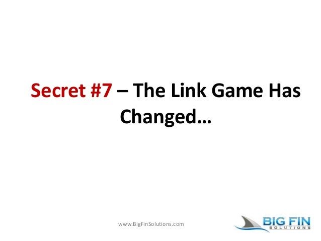 www.BigFinSolutions.com Secret #7 – The Link Game Has Changed…
