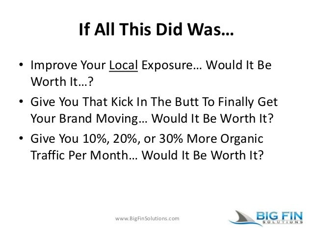 www.BigFinSolutions.com If All This Did Was… • Improve Your Local Exposure… Would It Be Worth It…? • Give You That Kick In...