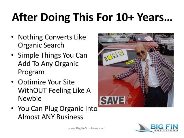 www.BigFinSolutions.com After Doing This For 10+ Years… • Nothing Converts Like Organic Search • Simple Things You Can Add...