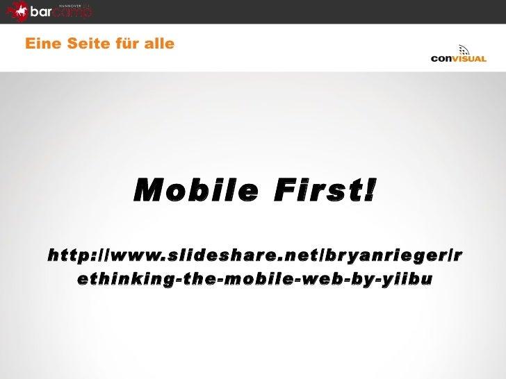 Eine Seite für alle <ul><li>Mobile First! </li></ul><ul><li>http://www.slideshare.net/bryanrieger/rethinking-the-mobile-we...