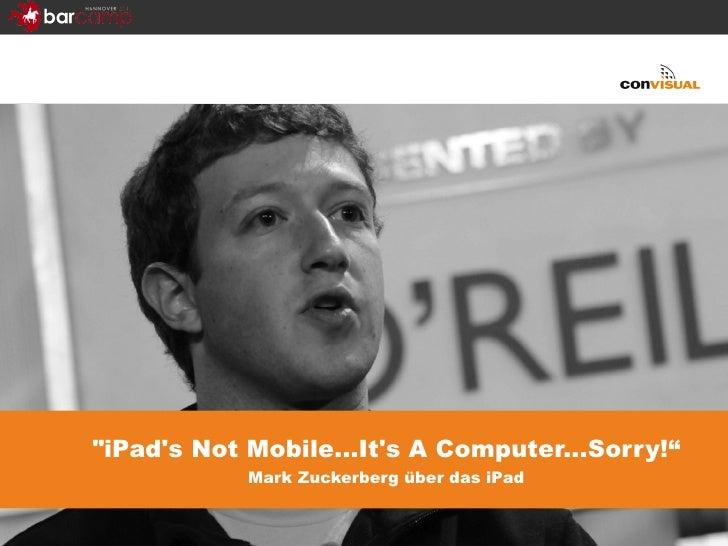 """iPad's Not Mobile...It's A Computer...Sorry!"" Mark Zuckerberg über das iPad"