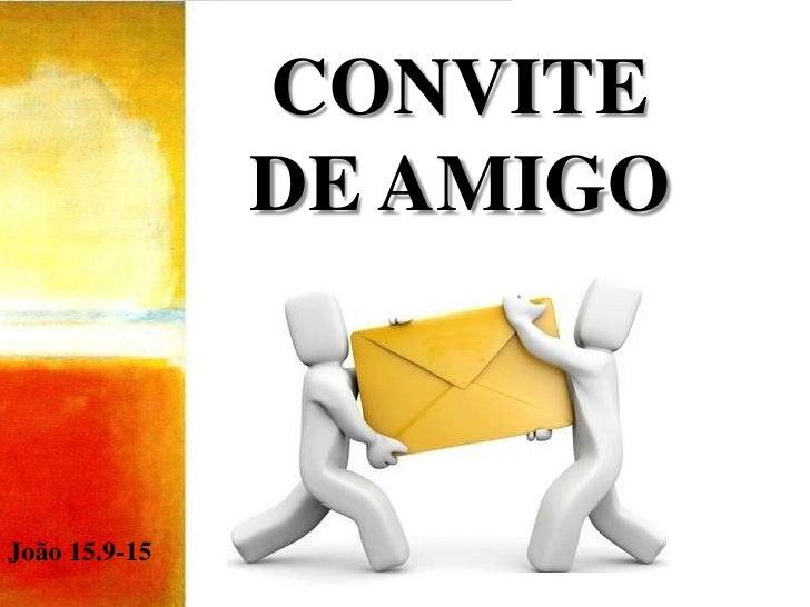 CONVITE DE AMIGO<br />João 15.9-15<br />