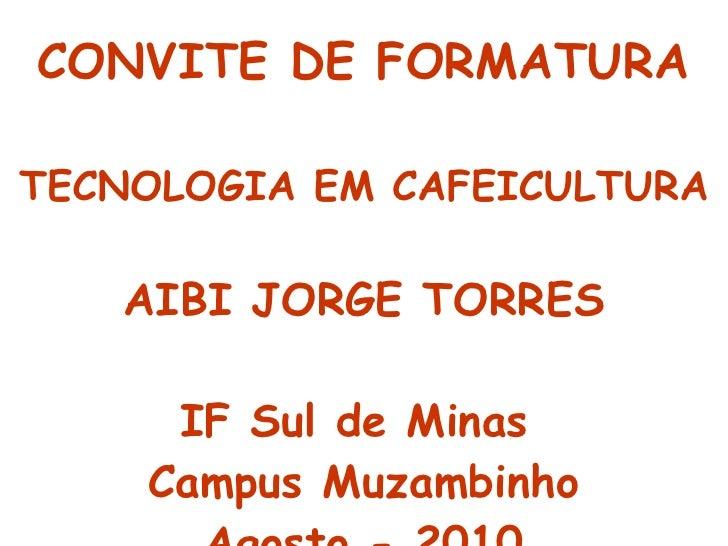 CONVITE DE FORMATURA TECNOLOGIA EM CAFEICULTURA AIBI JORGE TORRES IF Sul de Minas  Campus Muzambinho Agosto - 2010