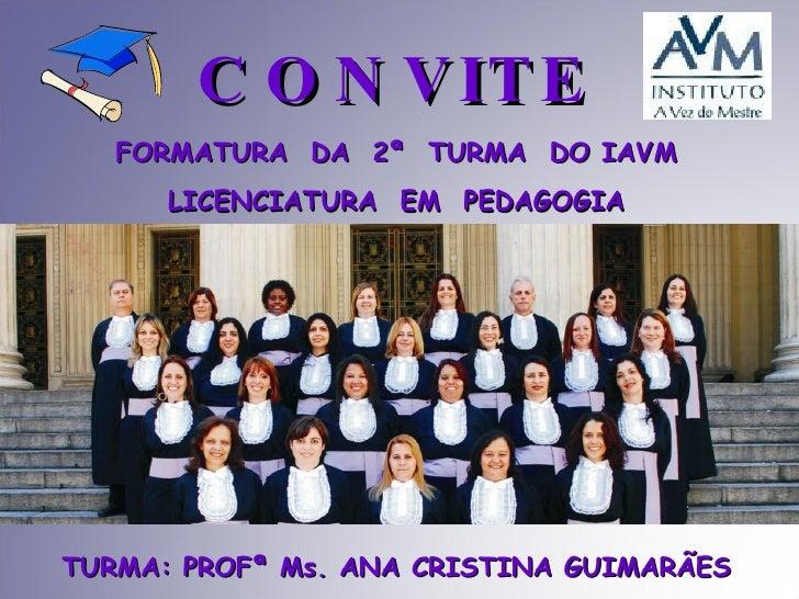 CONVITE TURMA: PROFª Ms. ANA CRISTINA GUIMARÃES FORMATURA  DA  2ª  TURMA  DO IAVM LICENCIATURA  EM  PEDAGOGIA