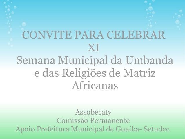 CONVITE PARA CELEBRAR XI Semana Municipal da Umbanda e das Religiões de Matriz Africanas Assobecaty Comissão Permanente Ap...
