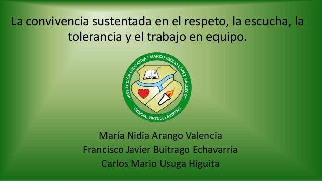 La convivencia sustentada en el respeto, la escucha, la tolerancia y el trabajo en equipo. María Nidia Arango Valencia Fra...
