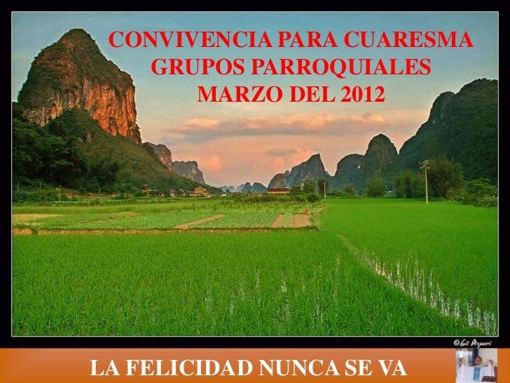 CONVIVENCIA PARA CUARESMA    GRUPOS PARROQUIALES       MARZO DEL 2012LA FELICIDAD NUNCA SE VA