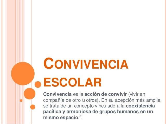 CONVIVENCIA ESCOLAR Convivencia es la acción de convivir (vivir en compañía de otro u otros). En su acepción más amplia, s...